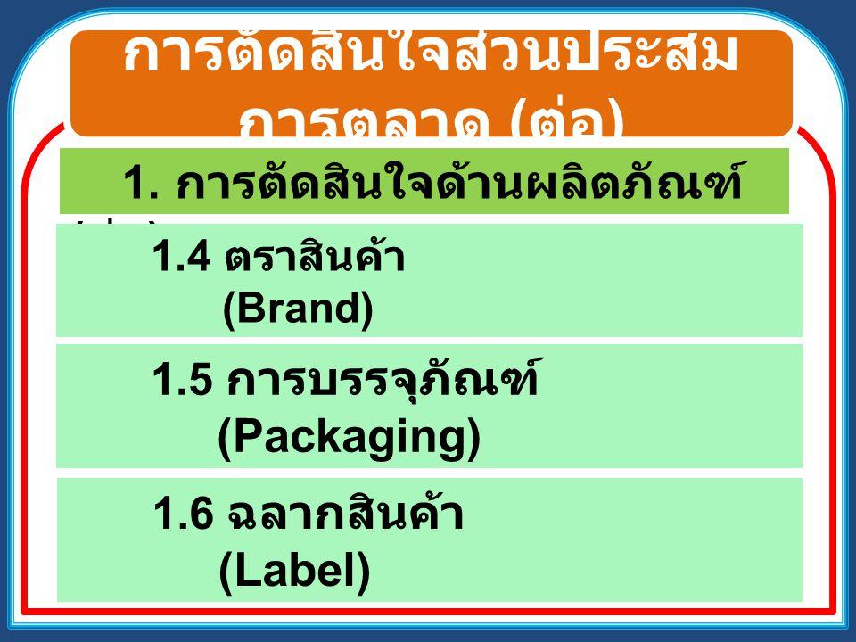 การตัดสินใจส่วนประสม การตลาด ( ต่อ ) 1. การตัดสินใจด้านผลิตภัณฑ์ ( ต่อ ) 1.4 ตราสินค้า (Brand) 1.5 การบรรจุภัณฑ์ (Packaging) 1.6 ฉลากสินค้า (Label)