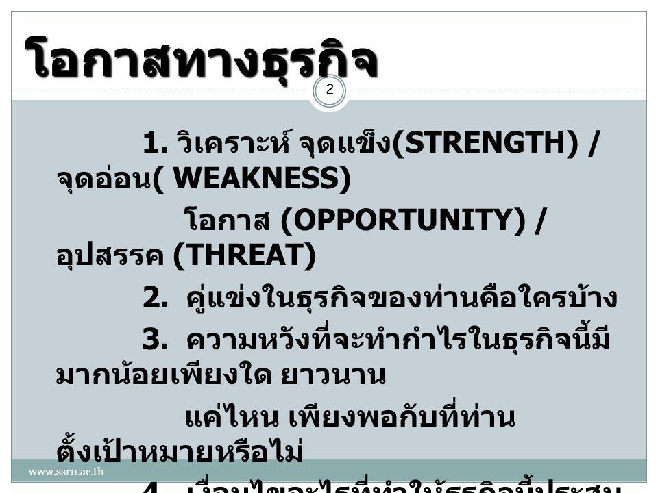 โอกาสทางธุรกิจ 2 1. วิเคราะห์ จุดแข็ง (STRENGTH) / จุดอ่อน ( WEAKNESS) โอกาส (OPPORTUNITY) / อุปสรรค (THREAT) 2. คู่แข่งในธุรกิจของท่านคือใครบ้าง 3. ค