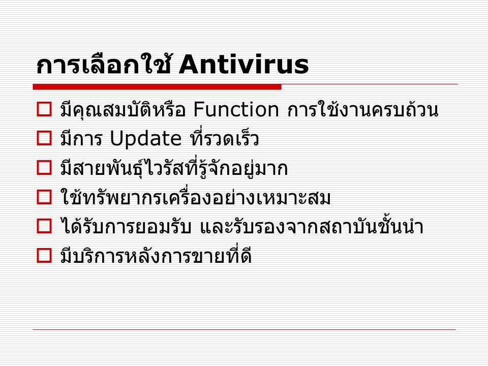 การเลือกใช้ Antivirus  มีคุณสมบัติหรือ Function การใช้งานครบถ้วน  มีการ Update ที่รวดเร็ว  มีสายพันธุ์ไวรัสที่รู้จักอยู่มาก  ใช้ทรัพยากรเครื่องอย่างเหมาะสม  ได้รับการยอมรับ และรับรองจากสถาบันชั้นนำ  มีบริการหลังการขายที่ดี