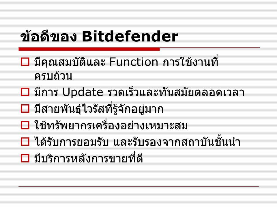 ข้อดีของ Bitdefender  มีคุณสมบัติและ Function การใช้งานที่ ครบถ้วน  มีการ Update รวดเร็วและทันสมัยตลอดเวลา  มีสายพันธุ์ไวรัสที่รู้จักอยู่มาก  ใช้ทรัพยากรเครื่องอย่างเหมาะสม  ได้รับการยอมรับ และรับรองจากสถาบันชั้นนำ  มีบริการหลังการขายที่ดี