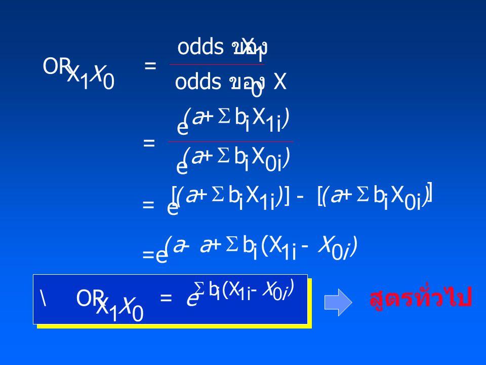 OR X 1 odds ของ X 1 odds ของ X 0 e b i X 1i e b i X 0i = e b i X 1i =e b i (X 1i OR X 1 b(X i1i X a a a aaX i X e X i 0 0 0 0          