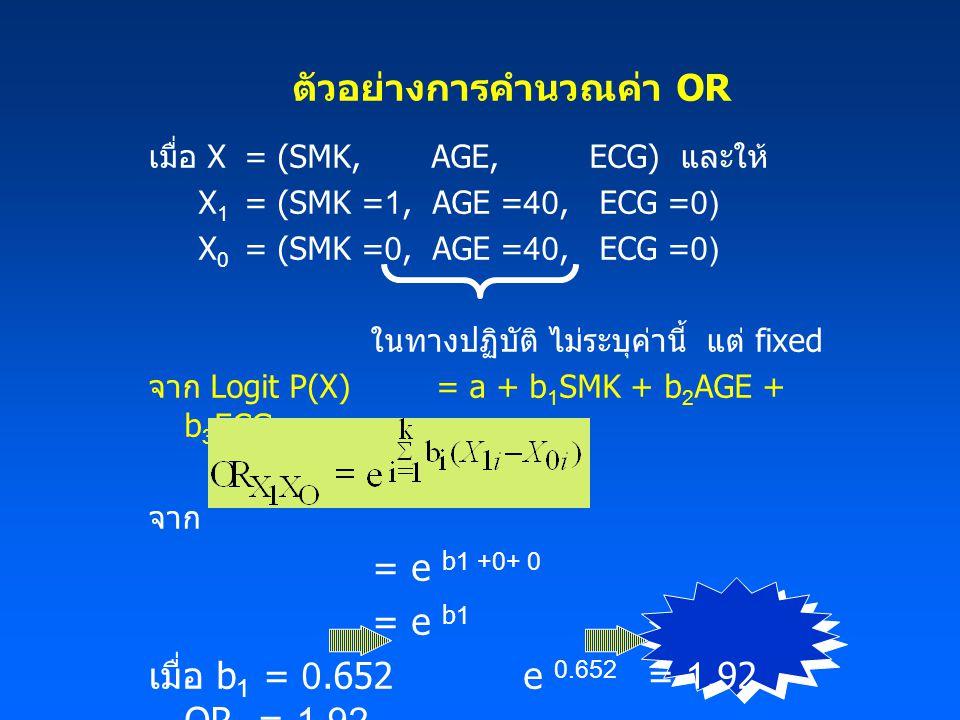 ตัวอย่างการคำนวณค่า OR เมื่อ X= (SMK, AGE, ECG) และให้ X 1 = (SMK =1, AGE =40, ECG =0) X 0 = (SMK =0, AGE =40, ECG =0) ในทางปฏิบัติ ไม่ระบุค่านี้ แต่