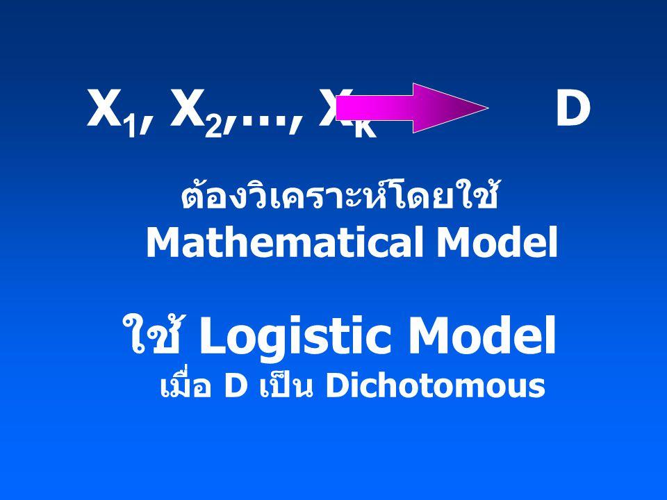 X 1, X 2,…, X K D ต้องวิเคราะห์โดยใช้ Mathematical Model ใช้ Logistic Model เมื่อ D เป็น Dichotomous