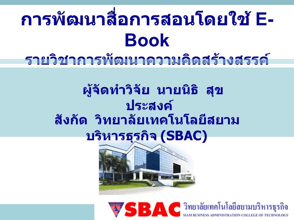 การพัฒนาสื่อการสอนโดยใช้ E- Book รายวิชาการพัฒนาความคิดสร้างสรรค์ ผู้จัดทำวิจัย นายนิธิ สุข ประสงค์ สังกัด วิทยาลัยเทคโนโลยีสยาม บริหารธุรกิจ (SBAC)