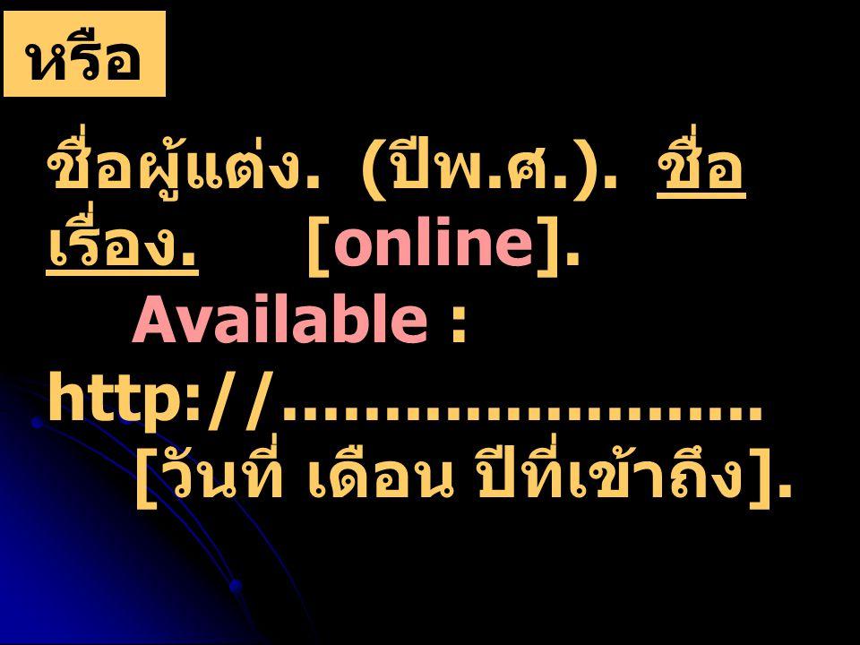 ชื่อผู้แต่ง.( ปีพ. ศ.). ชื่อ เรื่อง. [online]. Available : http://........................
