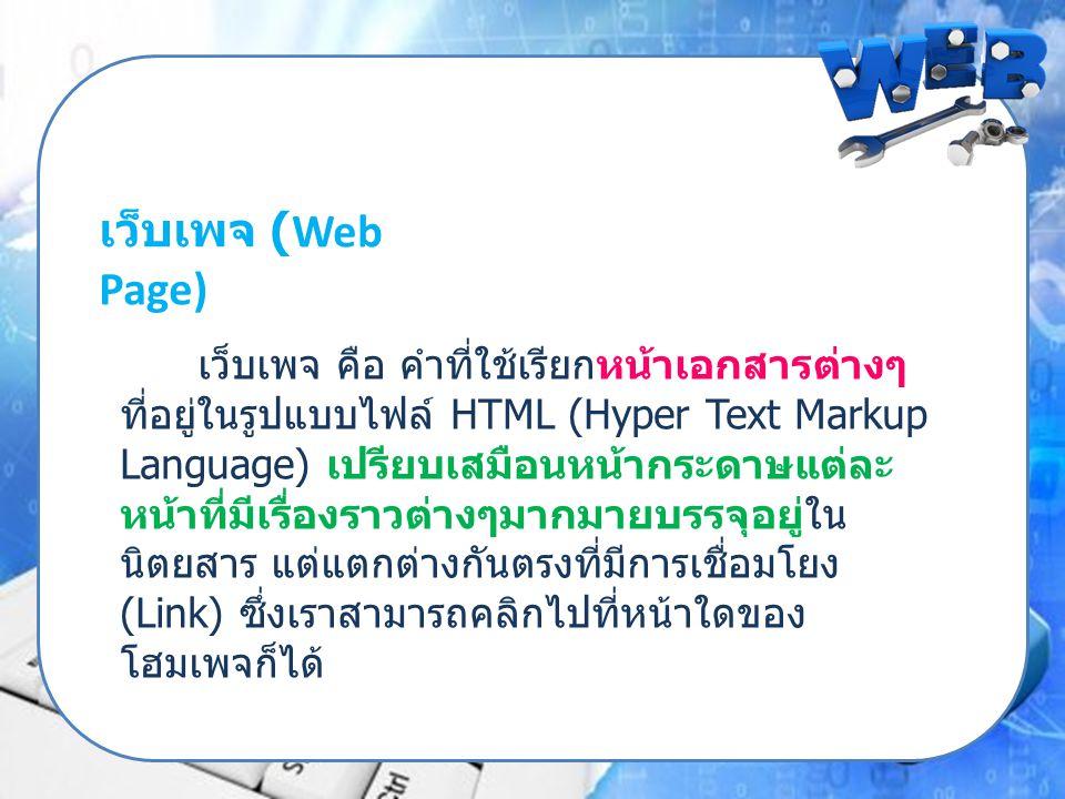 เว็บเพจ (Web Page) เว็บเพจ คือ คำที่ใช้เรียกหน้าเอกสารต่างๆ ที่อยู่ในรูปแบบไฟล์ HTML (Hyper Text Markup Language) เปรียบเสมือนหน้ากระดาษแต่ละ หน้าที่ม
