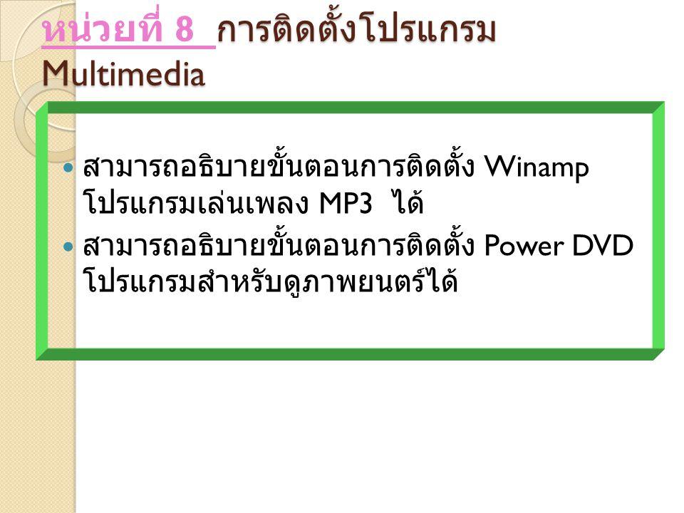 การติดตั้งโปรแกรม Multimedia หน่วยที่ 8 การติดตั้งโปรแกรม Multimedia สามารถอธิบายขั้นตอนการติดตั้ง Winamp โปรแกรมเล่นเพลง MP3 ได้ สามารถอธิบายขั้นตอนการติดตั้ง Power DVD โปรแกรมสำหรับดูภาพยนตร์ได้