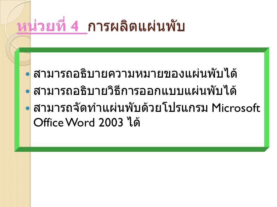 การผลิตแผ่นพับ หน่วยที่ 4 การผลิตแผ่นพับ สามารถอธิบายความหมายของแผ่นพับได้ สามารถอธิบายวิธีการออกแบบแผ่นพับได้ สามารถจัดทำแผ่นพับด้วยโปรแกรม Microsoft Office Word 2003 ได้