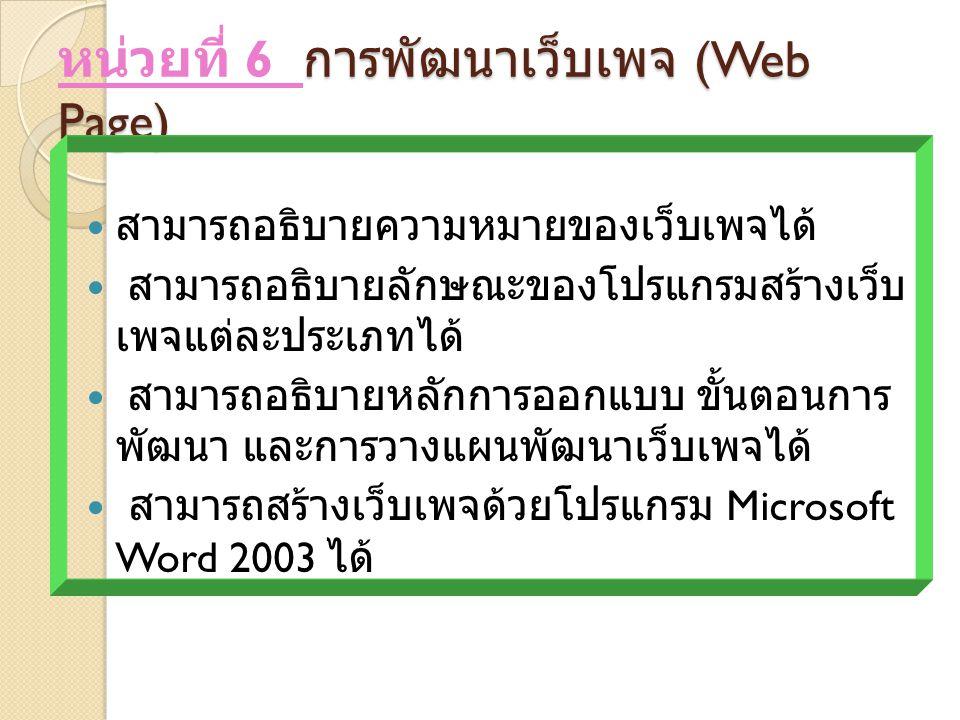 การพัฒนาเว็บเพจ (Web Page) หน่วยที่ 6 การพัฒนาเว็บเพจ (Web Page) สามารถอธิบายความหมายของเว็บเพจได้ สามารถอธิบายลักษณะของโปรแกรมสร้างเว็บ เพจแต่ละประเภทได้ สามารถอธิบายหลักการออกแบบ ขั้นตอนการ พัฒนา และการวางแผนพัฒนาเว็บเพจได้ สามารถสร้างเว็บเพจด้วยโปรแกรม Microsoft Word 2003 ได้