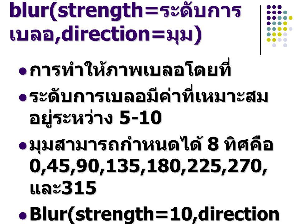 blur(strength= ระดับการ เบลอ,direction= มุม ) การทำให้ภาพเบลอโดยที่ การทำให้ภาพเบลอโดยที่ ระดับการเบลอมีค่าที่เหมาะสม อยู่ระหว่าง 5-10 ระดับการเบลอมีค่าที่เหมาะสม อยู่ระหว่าง 5-10 มุมสามารถกำหนดได้ 8 ทิศคือ 0,45,90,135,180,225,270, และ 315 มุมสามารถกำหนดได้ 8 ทิศคือ 0,45,90,135,180,225,270, และ 315 Blur(strength=10,direction =90) Blur(strength=10,direction =90)