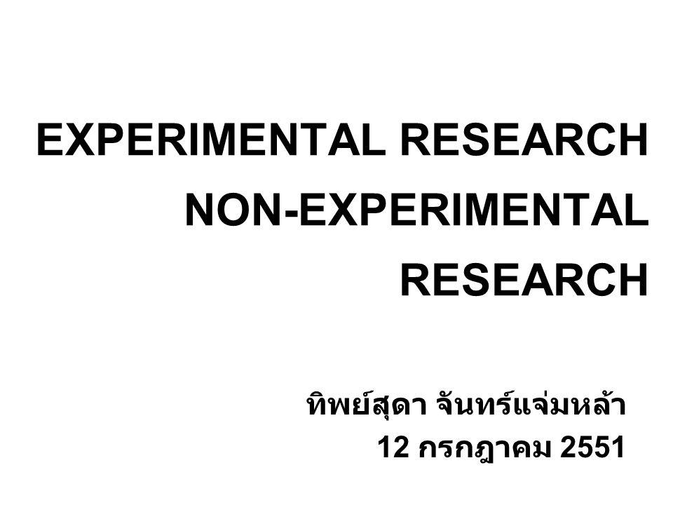 EXPERIMENTAL RESEARCH ลักษณะสำคัญ เป็นการวิจัยที่มุ่งศึกษาผลของตัวแปรอิสระที่เกิด ขึ้นกับตัวแปรตาม ด้วยการจัดกระทำตัวแปรอิสระ ( สร้างสถานการณ์ขึ้น ) และควบคุมตัวแปรที่ไม่ เกี่ยวข้องอื่น แล้วศึกษาผลที่เกิดขึ้นตามมา Manipulation: an independent variable.