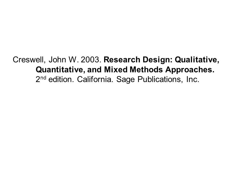 Creswell, John W.2003. Research Design: Qualitative, Quantitative, and Mixed Methods Approaches.