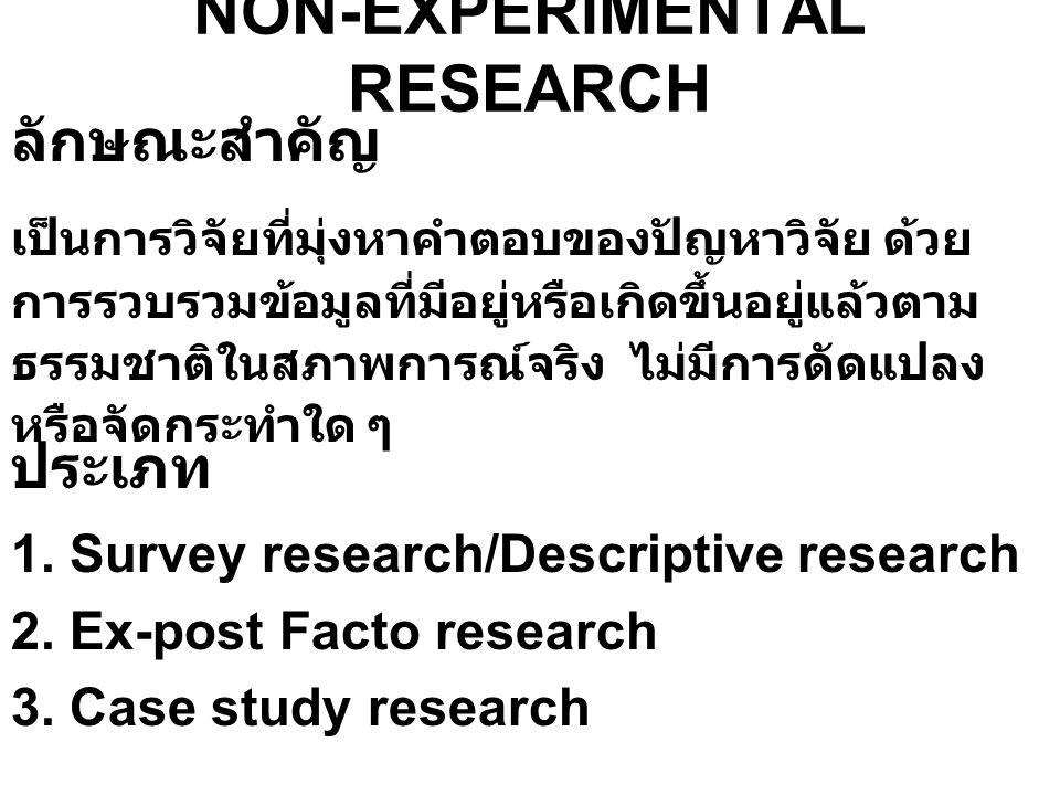 NON-EXPERIMENTAL RESEARCH ลักษณะสำคัญ เป็นการวิจัยที่มุ่งหาคำตอบของปัญหาวิจัย ด้วย การรวบรวมข้อมูลที่มีอยู่หรือเกิดขึ้นอยู่แล้วตาม ธรรมชาติในสภาพการณ์