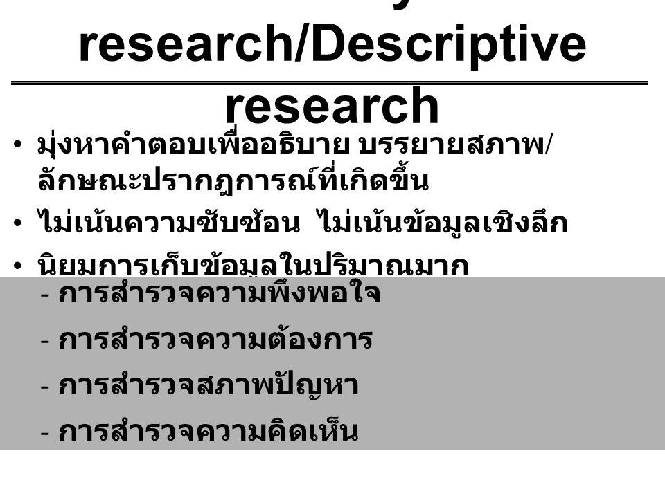 Survey research/Descriptive research มุ่งหาคำตอบเพื่ออธิบาย บรรยายสภาพ / ลักษณะปรากฎการณ์ที่เกิดขึ้น ไม่เน้นความซับซ้อน ไม่เน้นข้อมูลเชิงลึก นิยมการเก