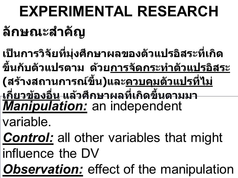 EXPERIMENTAL RESEARCH ลักษณะสำคัญ เป็นการวิจัยที่มุ่งศึกษาผลของตัวแปรอิสระที่เกิด ขึ้นกับตัวแปรตาม ด้วยการจัดกระทำตัวแปรอิสระ ( สร้างสถานการณ์ขึ้น ) แ