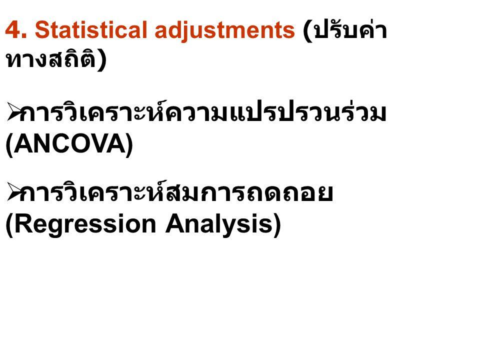 4. Statistical adjustments ( ปรับค่า ทางสถิติ )  การวิเคราะห์ความแปรปรวนร่วม (ANCOVA)  การวิเคราะห์สมการถดถอย (Regression Analysis)