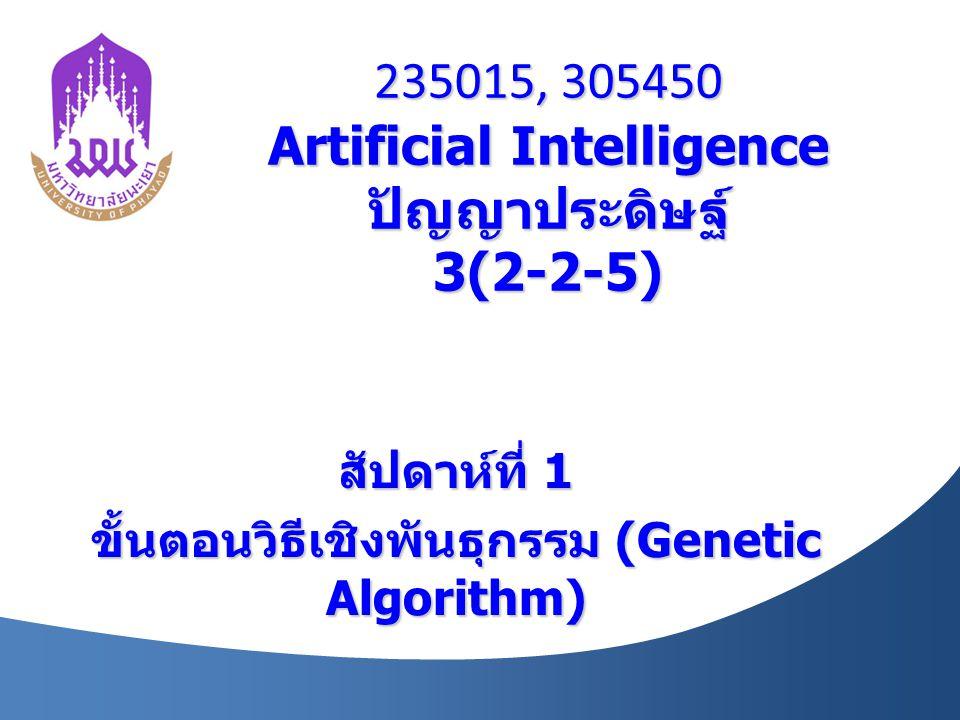 235015, 305450 Artificial Intelligence ปัญญาประดิษฐ์ 3(2-2-5) สัปดาห์ที่ 1 ขั้นตอนวิธีเชิงพันธุกรรม (Genetic Algorithm)