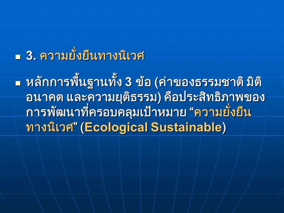 3. ความยั่งยืนทางนิเวศ 3. ความยั่งยืนทางนิเวศ หลักการพื้นฐานทั้ง 3 ข้อ ( ค่าของธรรมชาติ มิติ อนาคต และความยุติธรรม ) คือประสิทธิภาพของ การพัฒนาที่ครอบ