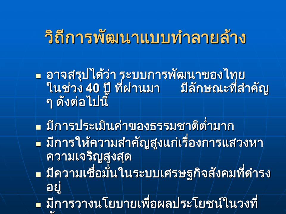 นโยบายสิ่งแวดล้อมในแผนพัฒนา แนวนโยบายของยุคเมื่อ 40 ปีที่ผ่านมา ต้อง ยอมรับว่าเป็นความก้าวหน้าในระดับหนึ่ง เพราะ แผนพัฒนาของไทย 3 แผนแรก ( ในช่วง 2504- 2519) ไม่ได้กล่าวถึงนโยบายสิ่งแวดล้อมเลย ในสมัยนั้นทรัพยากรธรรมชาติมีไว้เพื่อการขูด รีดและใช้ประโยชน์ เพื่อความเจริญเติบโต ทางเศรษฐกิจอย่างไม่มีขีดจำกัด แนวนโยบายของยุคเมื่อ 40 ปีที่ผ่านมา ต้อง ยอมรับว่าเป็นความก้าวหน้าในระดับหนึ่ง เพราะ แผนพัฒนาของไทย 3 แผนแรก ( ในช่วง 2504- 2519) ไม่ได้กล่าวถึงนโยบายสิ่งแวดล้อมเลย ในสมัยนั้นทรัพยากรธรรมชาติมีไว้เพื่อการขูด รีดและใช้ประโยชน์ เพื่อความเจริญเติบโต ทางเศรษฐกิจอย่างไม่มีขีดจำกัด ในแผนพัฒนาฯ ฉบับที่ 4 (2520-2524) นัก วางแผนเริ่มมองเห็นแล้วว่า การขูดรีดทรัพยากร เพื่อการพัฒนากำลังนำความ ทรุดโทรมมาสู่ ระบบนิเวศของไทยอย่างร้ายแรง จนถึง แผนพัฒนาฯ ฉบับที่ 5 ในภาคปฏิบัติยังไม่มีอะไร เกิดขึ้น ในแผนพัฒนาฯ ฉบับที่ 4 (2520-2524) นัก วางแผนเริ่มมองเห็นแล้วว่า การขูดรีดทรัพยากร เพื่อการพัฒนากำลังนำความ ทรุดโทรมมาสู่ ระบบนิเวศของไทยอย่างร้ายแรง จนถึง แผนพัฒนาฯ ฉบับที่ 5 ในภาคปฏิบัติยังไม่มีอะไร เกิดขึ้น
