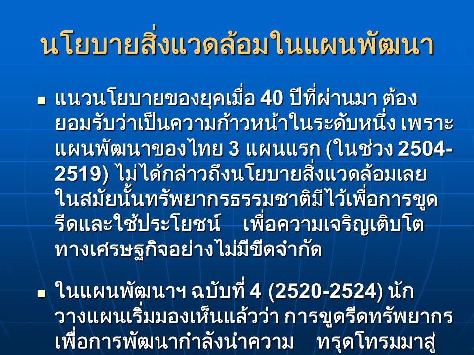 การวางแผนนโยบายเกี่ยวกับสิ่งแวดล้อมและ ทรัพยากรธรรมชาติ ของไทยเริ่มมีรูปร่าง อย่างเป็นระบบในแผนพัฒนาฯ ฉบับที่ 6 (2530- 2534) การวางแผนนโยบายเกี่ยวกับสิ่งแวดล้อมและ ทรัพยากรธรรมชาติ ของไทยเริ่มมีรูปร่าง อย่างเป็นระบบในแผนพัฒนาฯ ฉบับที่ 6 (2530- 2534) ในแผนพัฒนาฯ ฉบับที่ 7 (2535-2539) คือจุด เปลี่ยนที่สำคัญของประวัติศาสตร์การพัฒนา ของไทย แผนใหม่นี้มีวัตถุประสงค์หลัก 3 ประการด้วยกัน คือ ในแผนพัฒนาฯ ฉบับที่ 7 (2535-2539) คือจุด เปลี่ยนที่สำคัญของประวัติศาสตร์การพัฒนา ของไทย แผนใหม่นี้มีวัตถุประสงค์หลัก 3 ประการด้วยกัน คือ
