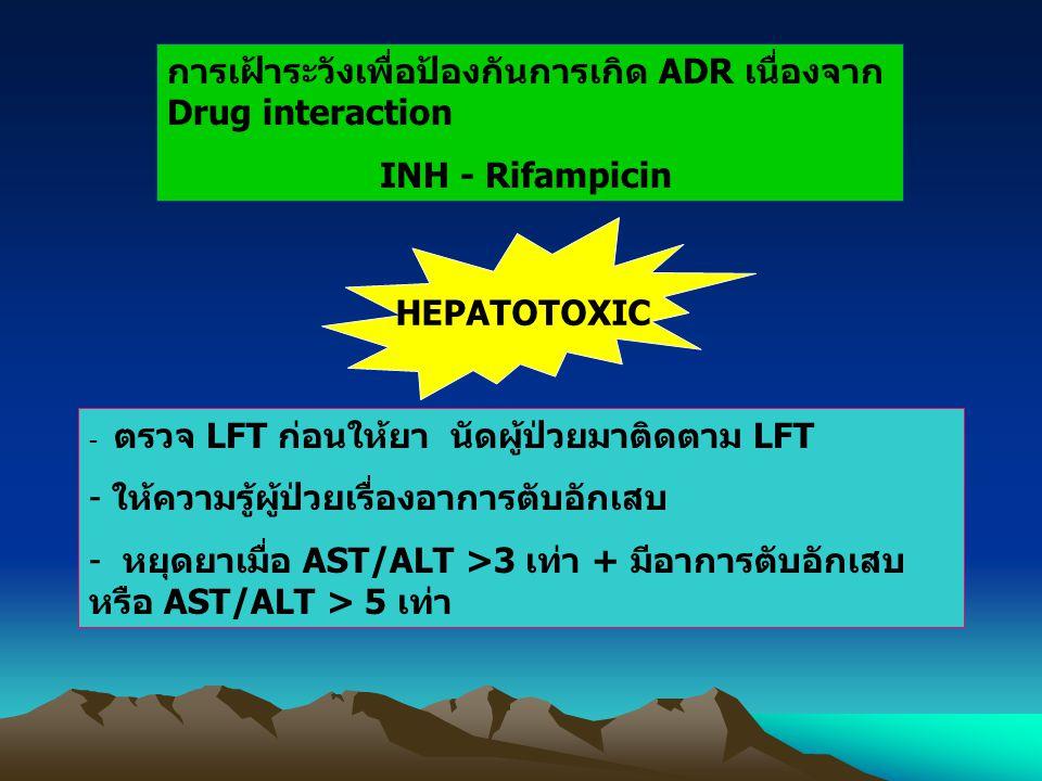 การเฝ้าระวังเพื่อป้องกันการเกิด ADR เนื่องจาก Drug interaction INH - Rifampicin HEPATOTOXIC - ตรวจ LFT ก่อนให้ยา นัดผู้ป่วยมาติดตาม LFT - ให้ความรู้ผู