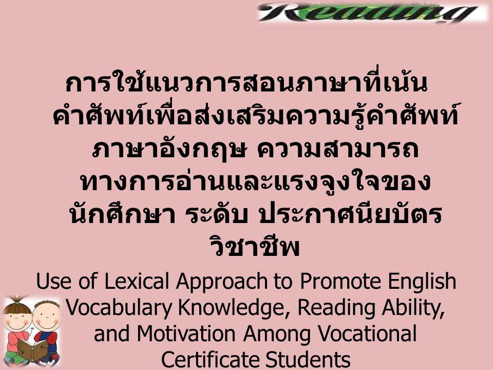 การใช้แนวการสอนภาษาที่เน้น คำศัพท์เพื่อส่งเสริมความรู้คำศัพท์ ภาษาอังกฤษ ความสามารถ ทางการอ่านและแรงจูงใจของ นักศึกษา ระดับ ประกาศนียบัตร วิชาชีพ Use