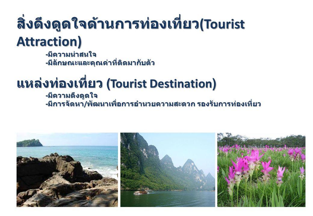สิ่งดึงดูดใจด้านการท่องเที่ยว (Tourist Attraction) - มีความน่าสนใจ - มีลักษณะและคุณค่าที่ติดมากับตัว แหล่งท่องเที่ยว (Tourist Destination) - มีความดึง