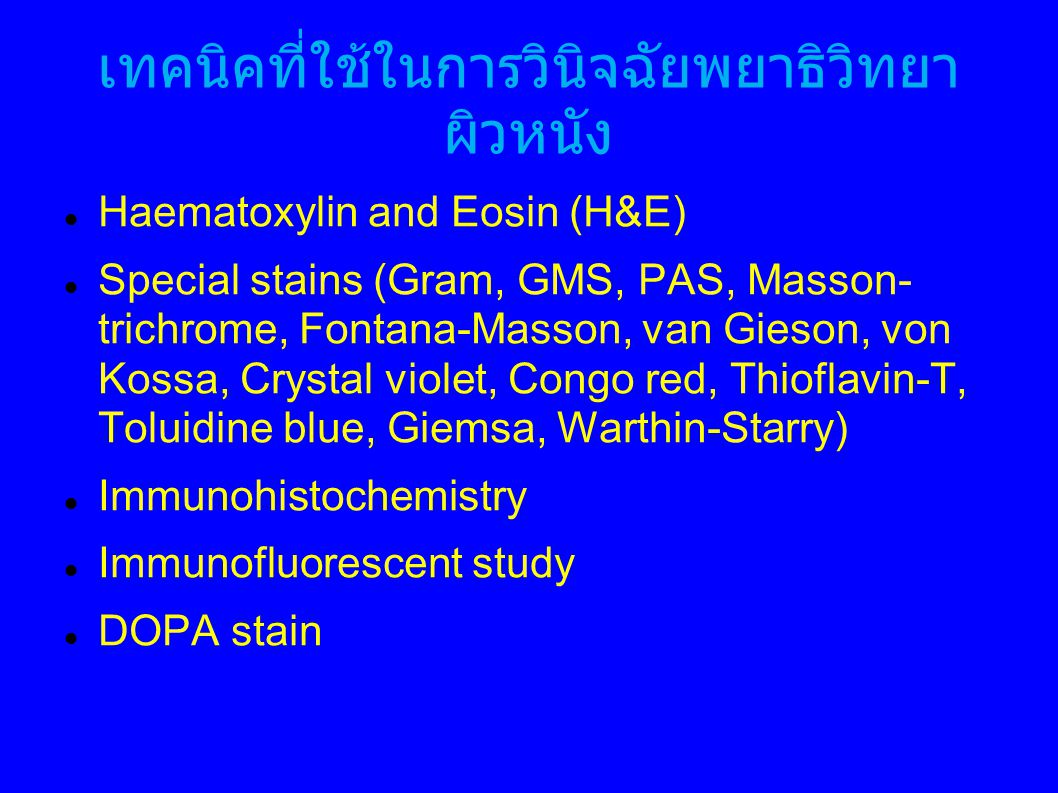 เทคนิคที่ใช้ในการวินิจฉัยพยาธิวิทยา ผิวหนัง Haematoxylin and Eosin (H&E) Special stains (Gram, GMS, PAS, Masson- trichrome, Fontana-Masson, van Gieson, von Kossa, Crystal violet, Congo red, Thioflavin-T, Toluidine blue, Giemsa, Warthin-Starry) Immunohistochemistry Immunofluorescent study DOPA stain
