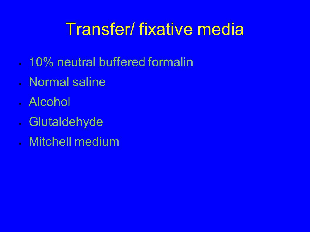 Transfer/ fixative media  10% neutral buffered formalin  Normal saline  Alcohol  Glutaldehyde  Mitchell medium