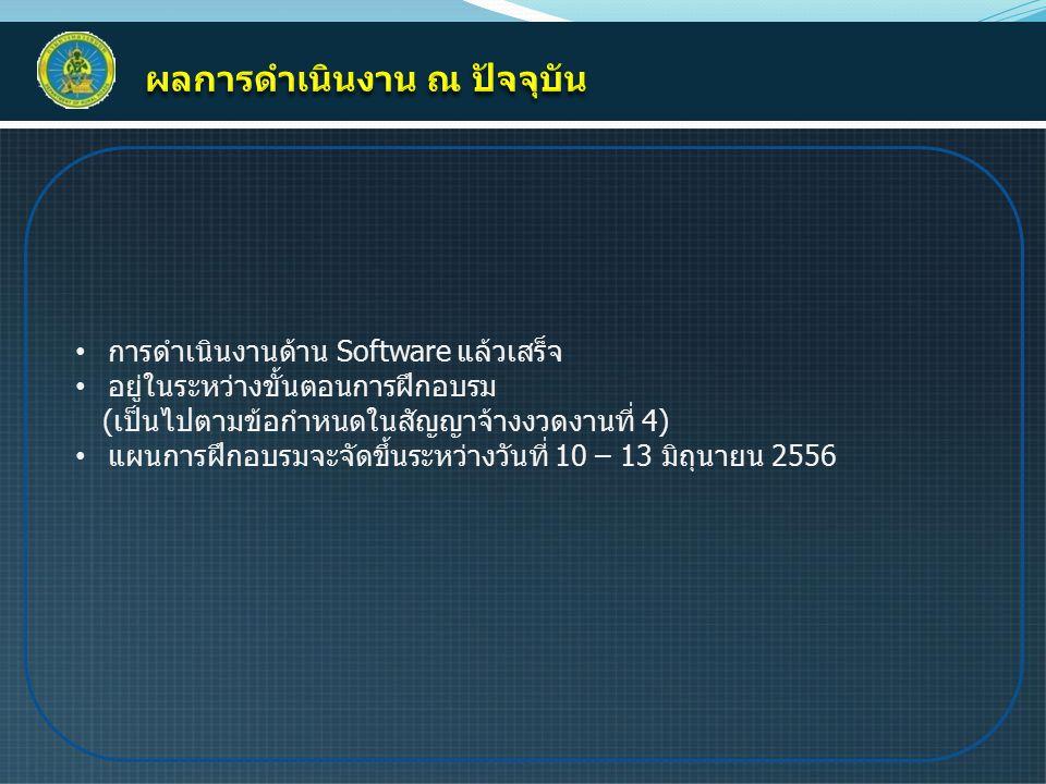 การดำเนินงานด้าน Software แล้วเสร็จ อยู่ในระหว่างขั้นตอนการฝึกอบรม (เป็นไปตามข้อกำหนดในสัญญาจ้างงวดงานที่ 4) แผนการฝึกอบรมจะจัดขึ้นระหว่างวันที่ 10 – 13 มิถุนายน 2556