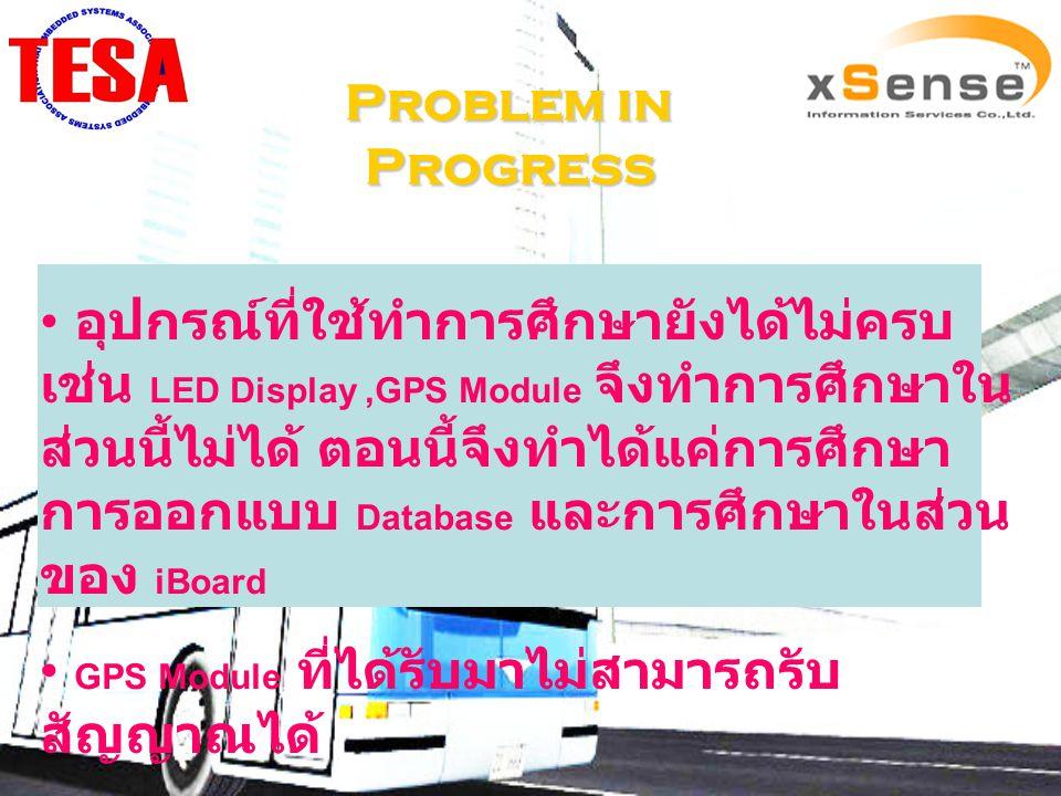 Problem in Progress อุปกรณ์ที่ใช้ทำการศึกษายังได้ไม่ครบ เช่น LED Display,GPS Module จึงทำการศึกษาใน ส่วนนี้ไม่ได้ ตอนนี้จึงทำได้แค่การศึกษา การออกแบบ Database และการศึกษาในส่วน ของ iBoard GPS Module ที่ได้รับมาไม่สามารถรับ สัญญาณได้