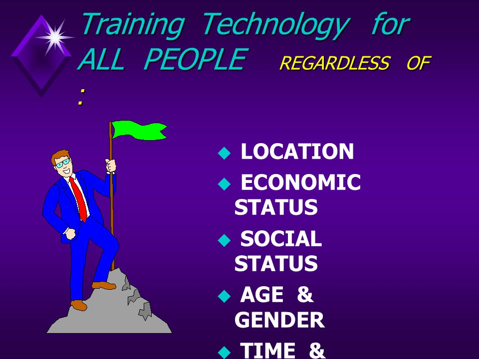 Training Technology for ALL PEOPLE REGARDLESS OF :  LOCATION  ECONOMIC STATUS  SOCIAL STATUS  AGE & GENDER  TIME & SITUATION