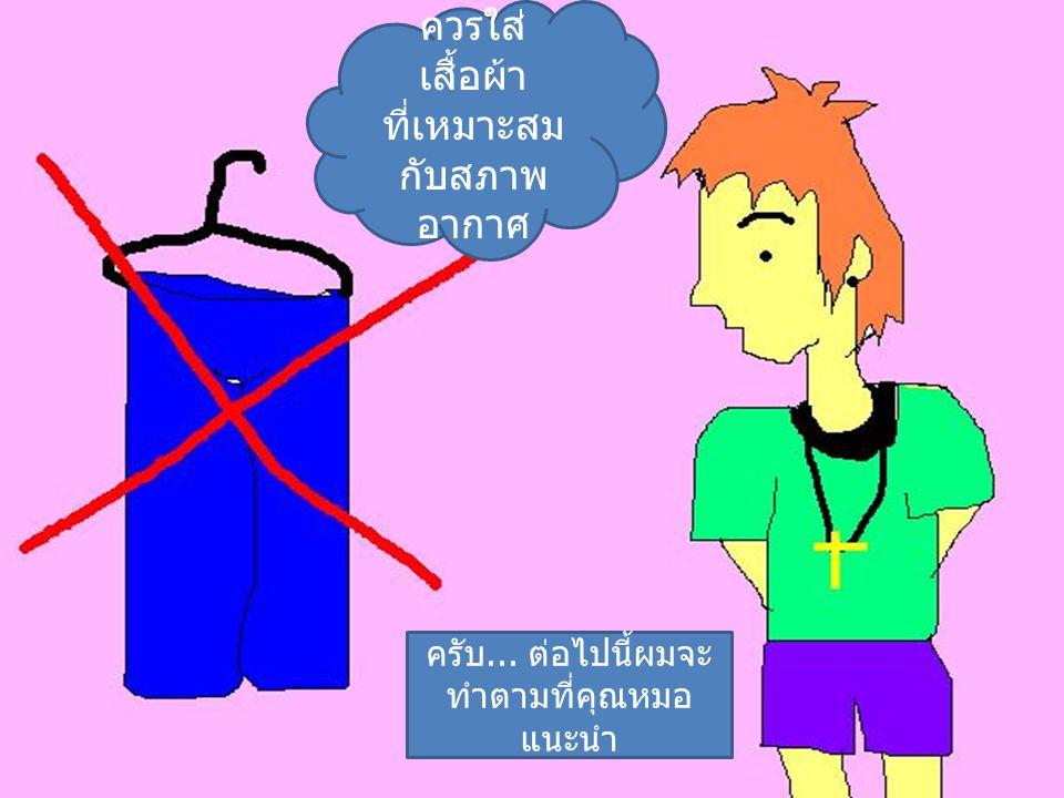 ควรใส่ เสื้อผ้า ที่เหมาะสม กับสภาพ อากาศ ครับ... ต่อไปนี้ผมจะ ทำตามที่คุณหมอ แนะนำ