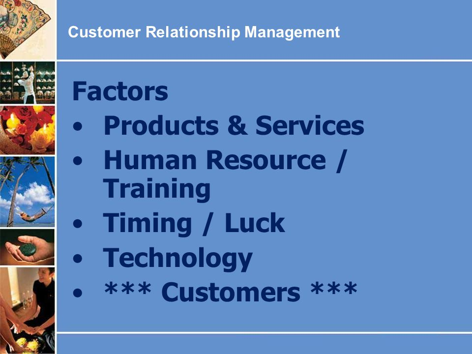 Customer Relationship Management Factors Products & Services Human Resource / Training Timing / Luck Technology *** Customers ***