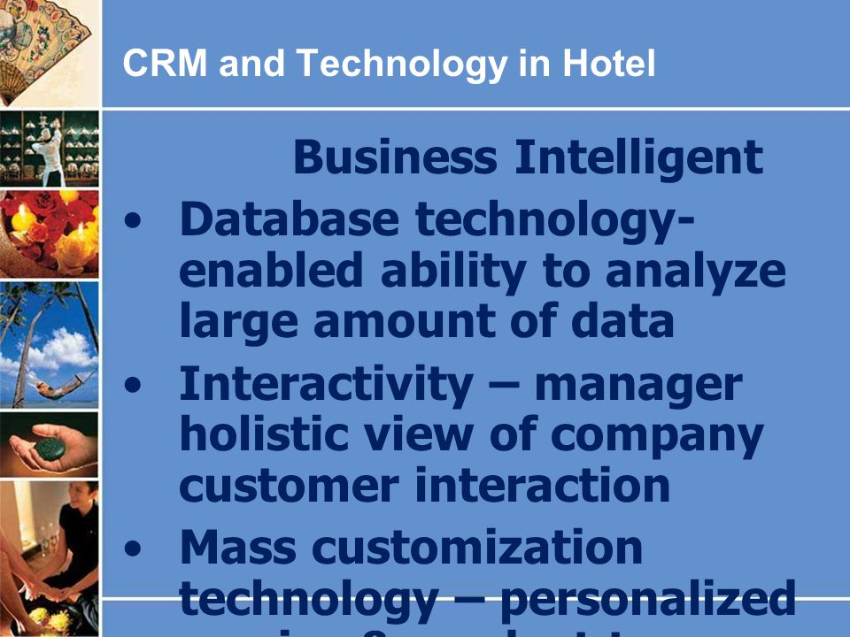 CRM and Technology in Hotel Business Intelligent Database technology- enabled ability to analyze large amount of data Interactivity – manager holistic view of company customer interaction Mass customization technology – personalized service & product to customers