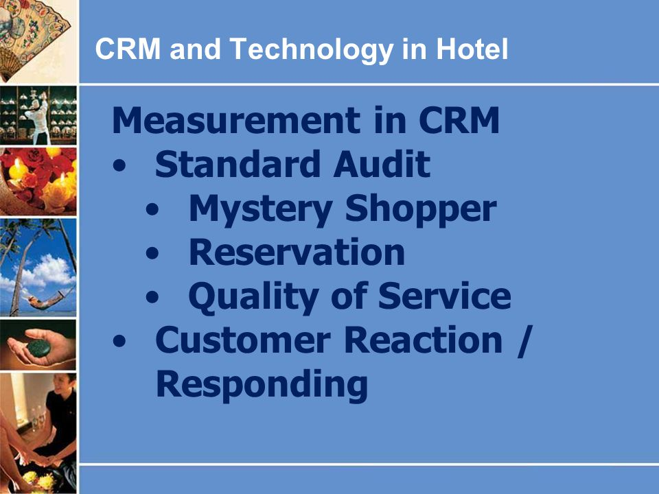 CRM and Technology in Hotel Measurement in CRM Standard Audit Mystery Shopper Reservation Quality of Service Customer Reaction / Responding