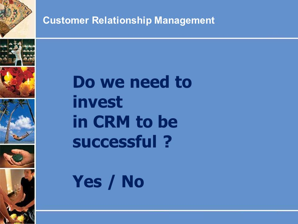 Customer Relationship Management Do we need to invest in CRM to be successful ? Yes / No