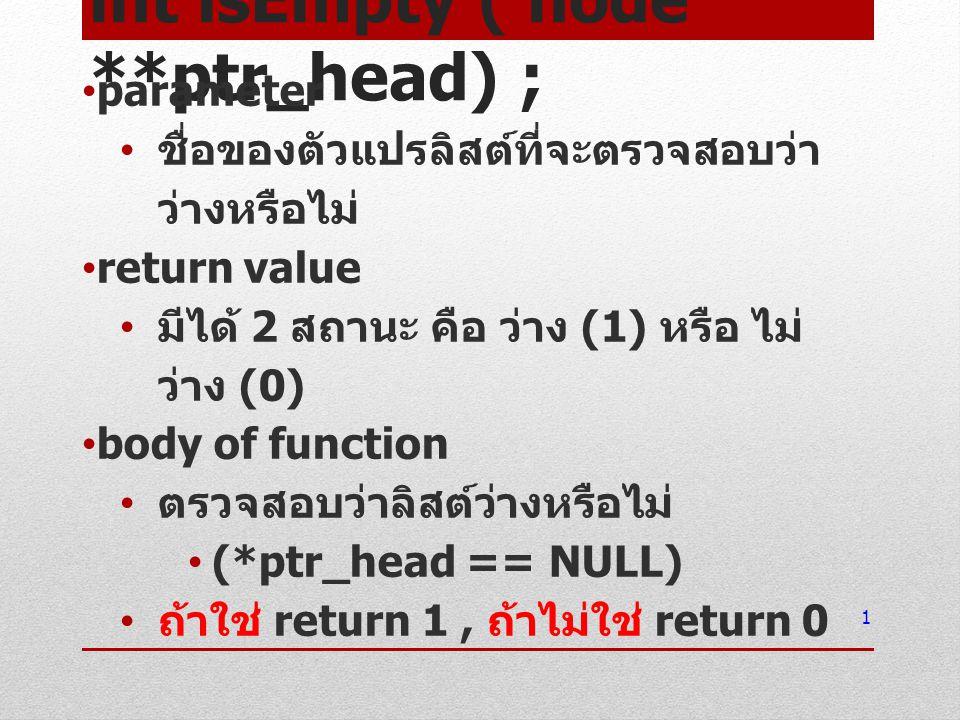 int isEmpty ( node **ptr_head) ; parameter ชื่อของตัวแปรลิสต์ที่จะตรวจสอบว่า ว่างหรือไม่ return value มีได้ 2 สถานะ คือ ว่าง (1) หรือ ไม่ ว่าง (0) bod