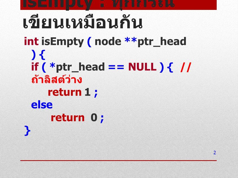 isEmpty : ทุกกรณี เขียนเหมือนกัน int isEmpty ( node **ptr_head ) { if ( *ptr_head == NULL ) { // ถ้าลิสต์ว่าง return 1 ; else return 0 ; } 2