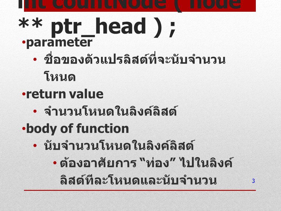 int countNode ( node ** ptr_head ) ; parameter ชื่อของตัวแปรลิสต์ที่จะนับจำนวน โหนด return value จำนวนโหนดในลิงค์ลิสต์ body of function นับจำนวนโหนดใน