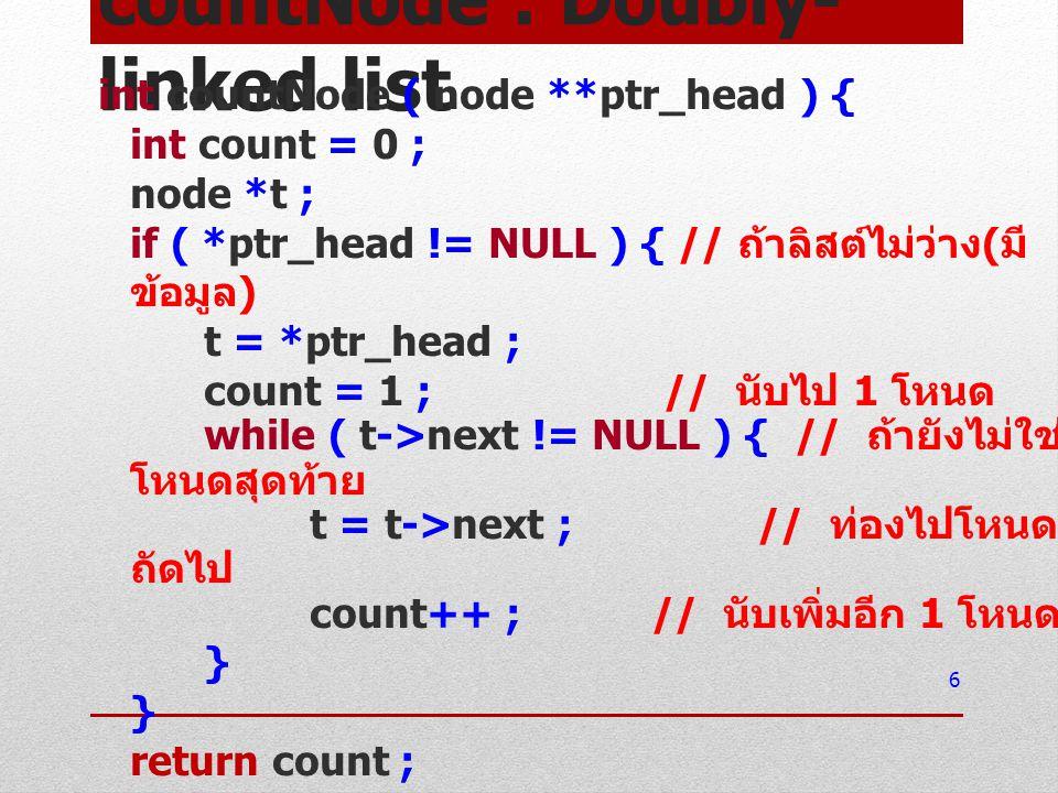 countNode : Doubly- linked list int countNode ( node **ptr_head ) { int count = 0 ; node *t ; if ( *ptr_head != NULL ) { // ถ้าลิสต์ไม่ว่าง ( มี ข้อมู