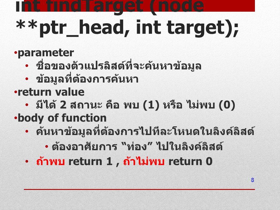 int findTarget (node **ptr_head, int target); parameter ชื่อของตัวแปรลิสต์ที่จะค้นหาข้อมูล ข้อมูลที่ต้องการค้นหา return value มีได้ 2 สถานะ คือ พบ (1)