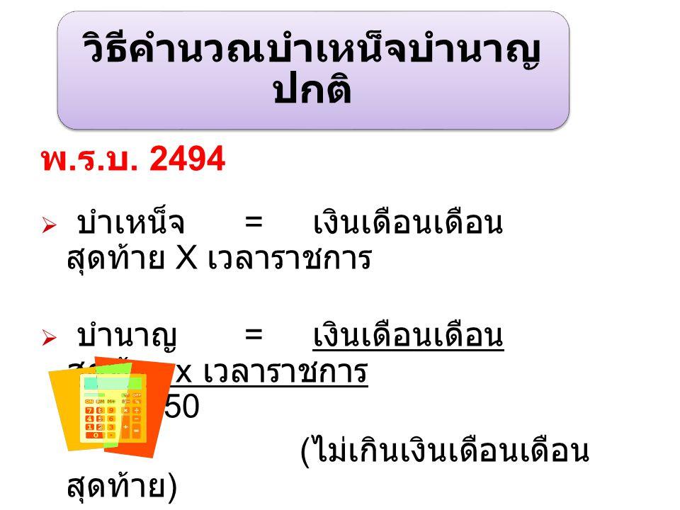 วิธีคำนวณบำเหน็จบำนาญ ปกติ พ. ร. บ. 2494  บำเหน็จ = เงินเดือนเดือน สุดท้าย X เวลาราชการ  บำนาญ = เงินเดือนเดือน สุดท้าย x เวลาราชการ 50 ( ไม่เกินเงิ