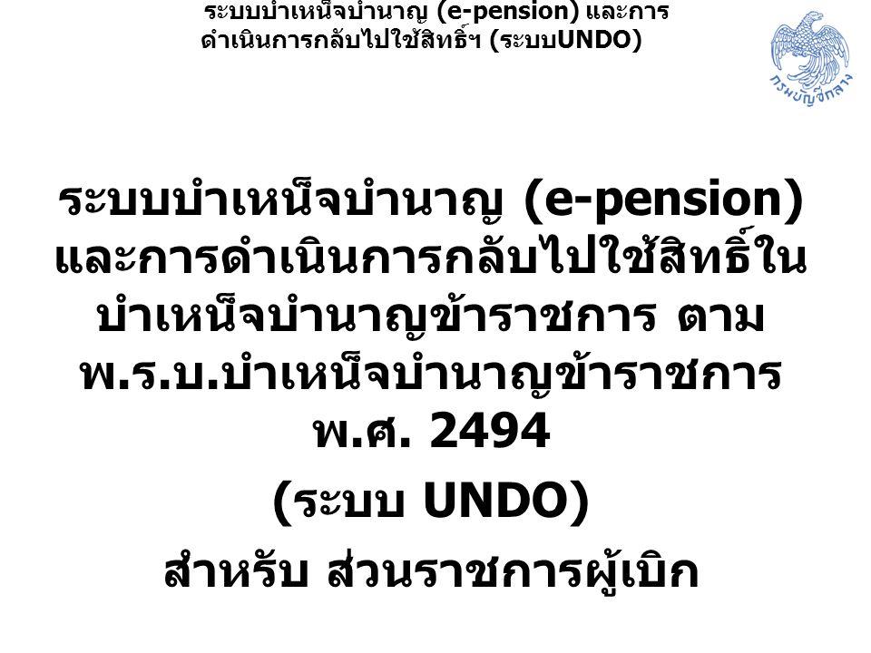 ระบบบำเหน็จบำนาญ (e-pension) และการดำเนินการกลับไปใช้สิทธิ์ใน บำเหน็จบำนาญข้าราชการ ตาม พ. ร. บ. บำเหน็จบำนาญข้าราชการ พ. ศ. 2494 ( ระบบ UNDO) สำหรับ