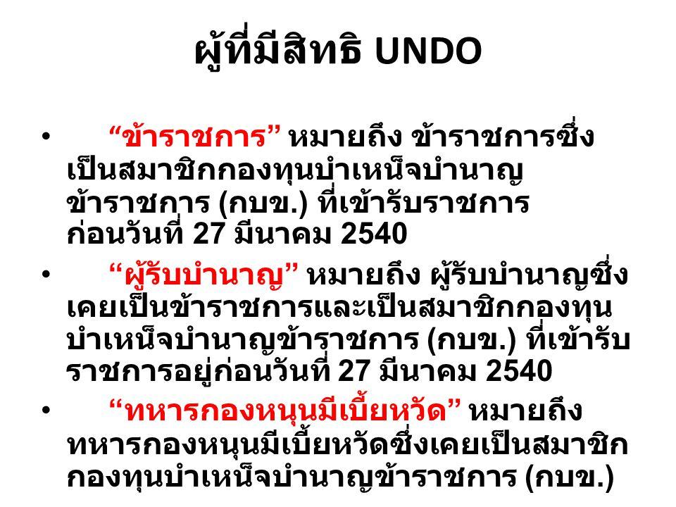 """ผู้ที่มีสิทธิ UNDO """" ข้าราชการ """" หมายถึง ข้าราชการซึ่ง เป็นสมาชิกกองทุนบำเหน็จบำนาญ ข้าราชการ ( กบข.) ที่เข้ารับราชการ ก่อนวันที่ 27 มีนาคม 2540 """" ผู้"""