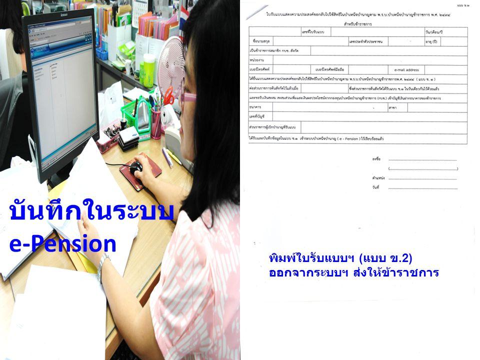 บันทึกในระบบ e-Pension พิมพ์ใบรับแบบฯ ( แบบ ข.2) ออกจากระบบฯ ส่งให้ข้าราชการ