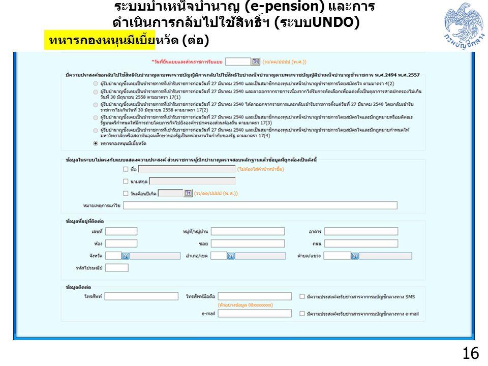 16 ระบบบำเหน็จบำนาญ (e-pension) และการ ดำเนินการกลับไปใช้สิทธิ์ฯ ( ระบบ UNDO) ทหารกองหนุนมีเบี้ยหวัด ( ต่อ )