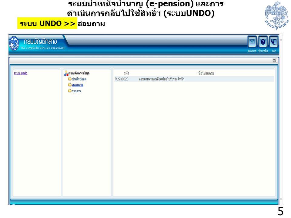 5 ระบบบำเหน็จบำนาญ (e-pension) และการ ดำเนินการกลับไปใช้สิทธิ์ฯ ( ระบบ UNDO) ระบบ UNDO >> สอบถาม