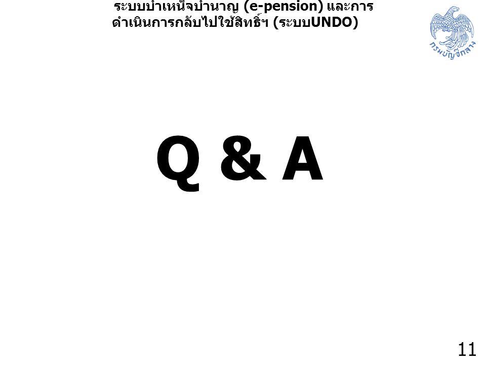 11 ระบบบำเหน็จบำนาญ (e-pension) และการ ดำเนินการกลับไปใช้สิทธิ์ฯ ( ระบบ UNDO) Q & A