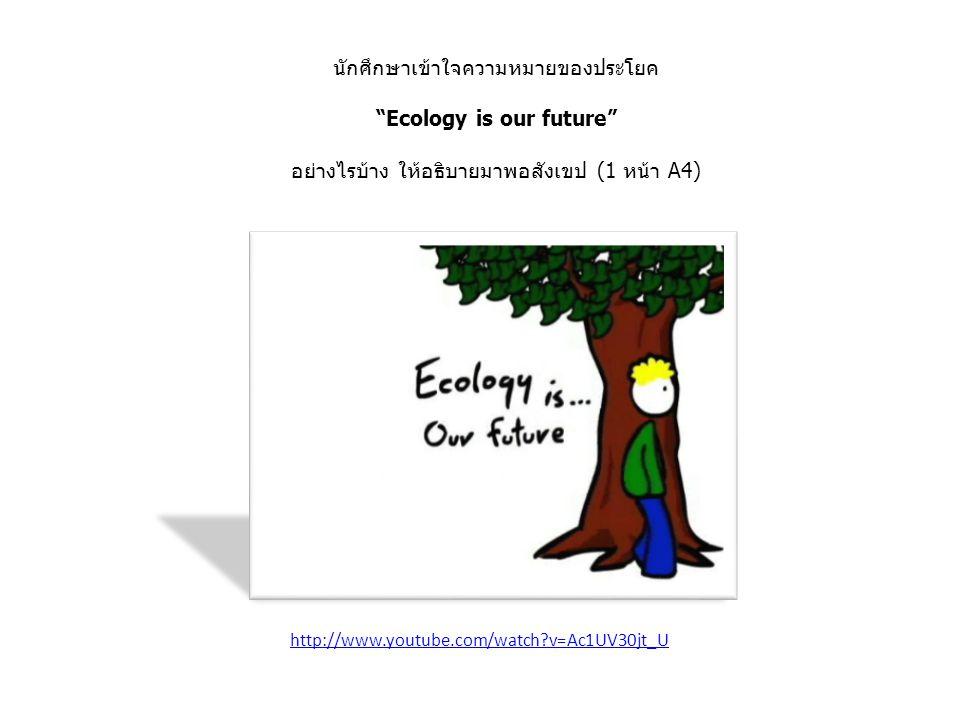 นักศึกษาเข้าใจความหมายของประโยค Ecology is our future อย่างไรบ้าง ให้อธิบายมาพอสังเขป (1 หน้า A4) http://www.youtube.com/watch v=Ac1UV30jt_U